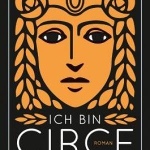 Ich bin Circe: Roman - Eine Sage über Rebellion und Selbstbestimmung