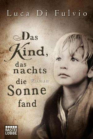 Das Kind, das nachts die Sonne fand - Der neue Roman von Bestellerautor Luca Di Fulvio