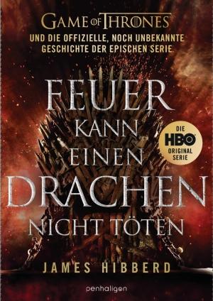 Feuer kann einen Drachen nicht töten - Game of Thrones – und die offizielle, noch unbekannte Geschichte der epischen Serie